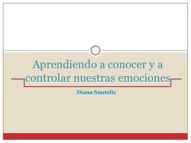 Aprendiendo a conocer y a controlar nuestras emociones Diana Santeliz