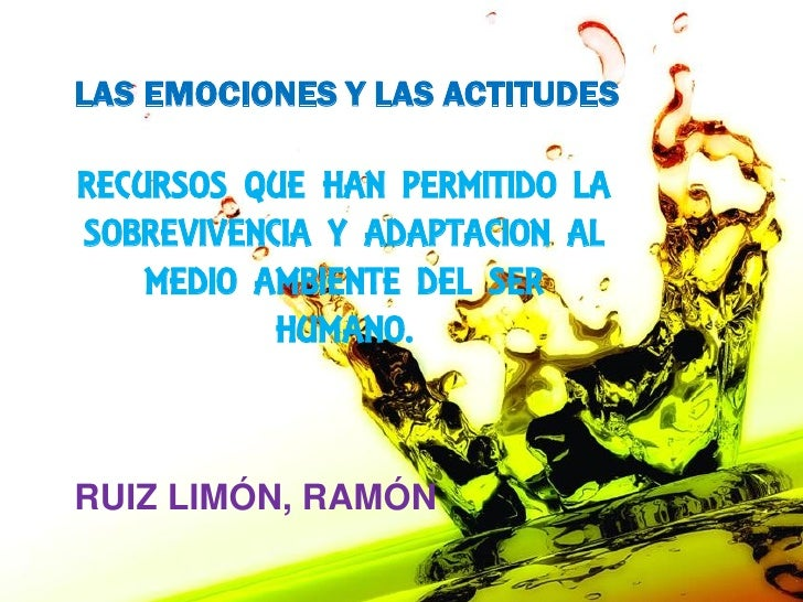 LAS EMOCIONES Y LAS ACTITUDESRECURSOS QUE HAN PERMITIDO LASOBREVIVENCIA Y ADAPTACION AL    MEDIO AMBIENTE DEL SER         ...