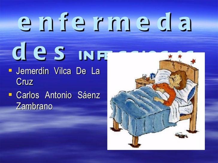 Las  enfermedades   infecciosas   <ul><li>Jemerdin Vilca De La Cruz  </li></ul><ul><li>Carlos Antonio Sáenz Zambrano </li>...