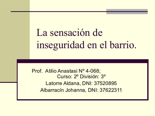 La sensación de inseguridad en el barrio. Prof. Atilio Anastasi Nº 4-068; Curso: 2º División: 3º Latorre Aldana, DNI: 3752...