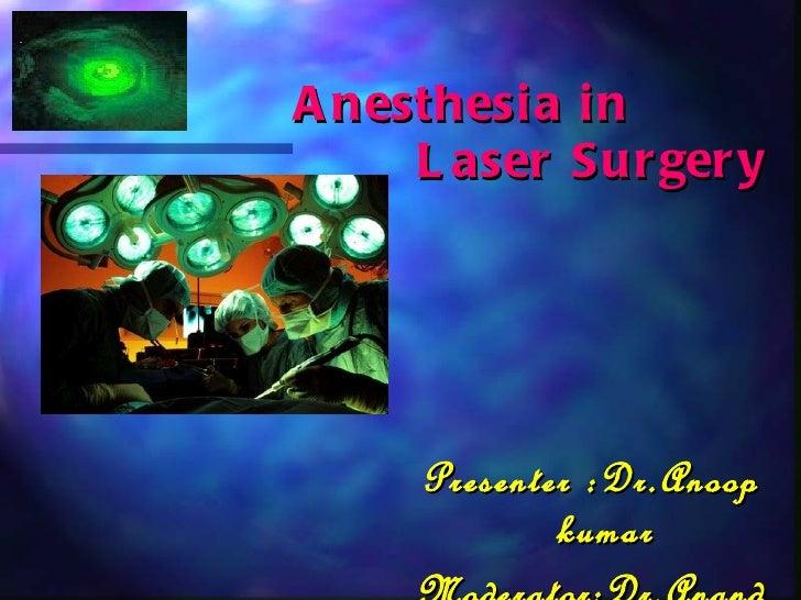 Anesthesia in  Laser Surgery <ul><li>Presenter :Dr.Anoop kumar </li></ul><ul><li>Moderator:Dr.Anand kulkarni </li></ul>