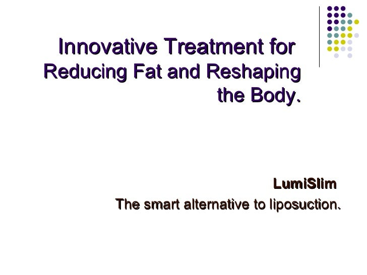 Innovative Treatment for  Reducing Fat and Reshaping the Body. LumiSlim  The smart alternative to liposuction.