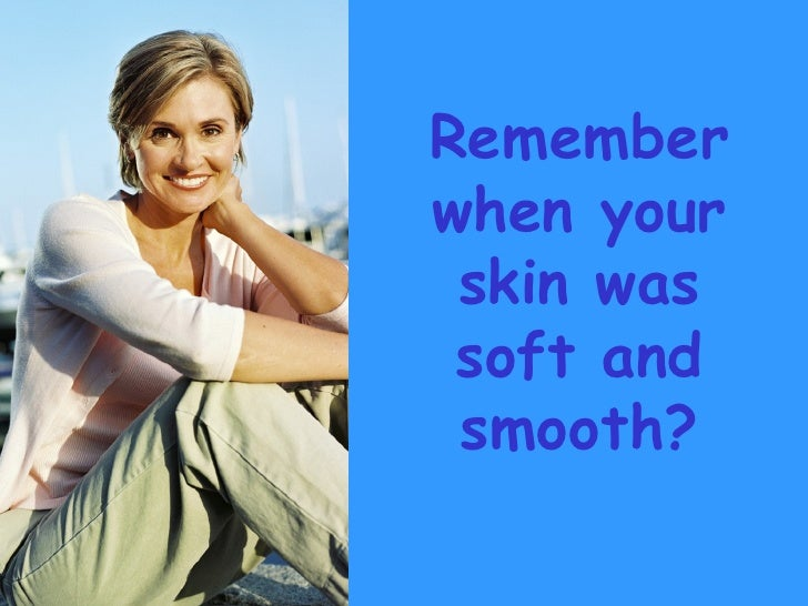 Remember when your skin was soft and smooth?