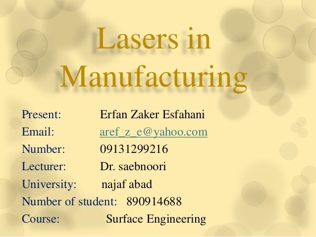 Lasers inManufacturingPresent: Erfan Zaker EsfahaniEmail: aref_z_e@yahoo.comNumber: 09131299216Lecturer: Dr. saebnooriUniv...