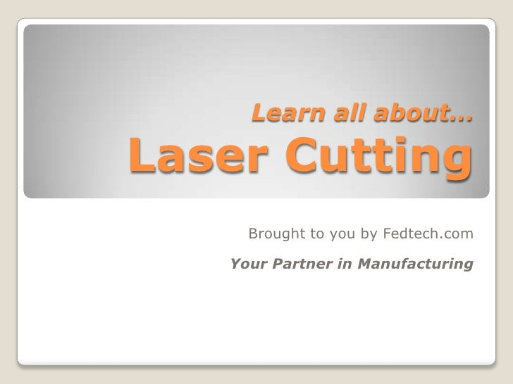 Learn all about…Laser Cutting<br />Brought to you by Fedtech.com<br />Your Partner in Manufacturing<br />