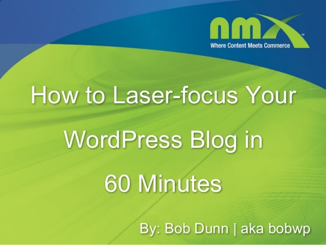 How to Laser-focus Your  WordPress Blog in      60 Minutes         By: Bob Dunn   aka bobwp