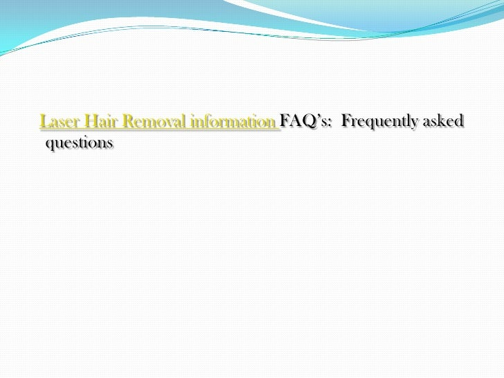 Laser Hair Removal information FAQ's:  Frequently asked questions<br />