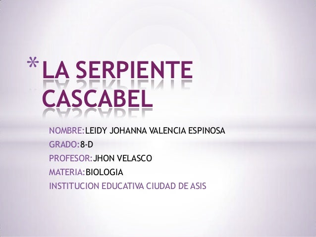 * LA SERPIENTE CASCABEL  NOMBRE:LEIDY JOHANNA VALENCIA ESPINOSA GRADO:8-D PROFESOR:JHON VELASCO MATERIA:BIOLOGIA INSTITUCI...