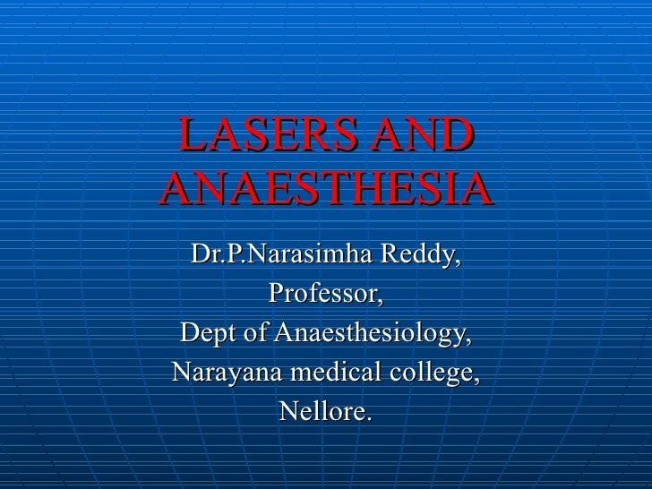 LASERS AND ANAESTHESIA Dr.P.Narasimha Reddy, Professor, Dept of Anaesthesiology, Narayana medical college, Nellore.