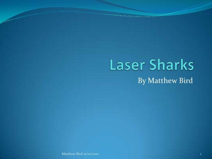 Laser Sharks<br />By Matthew Bird<br />1<br />Matthew Bird 12/10/2010<br />