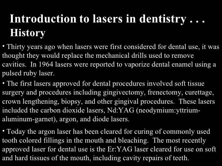 an introduction to the history of laser dentistry History of dentistry although the practice of dentistry is rooted in ancient times, dental care was pretty grim prior to modern times there were no diagnostic procedures, no preventative procedures, and crude restorative and surgical techniques.