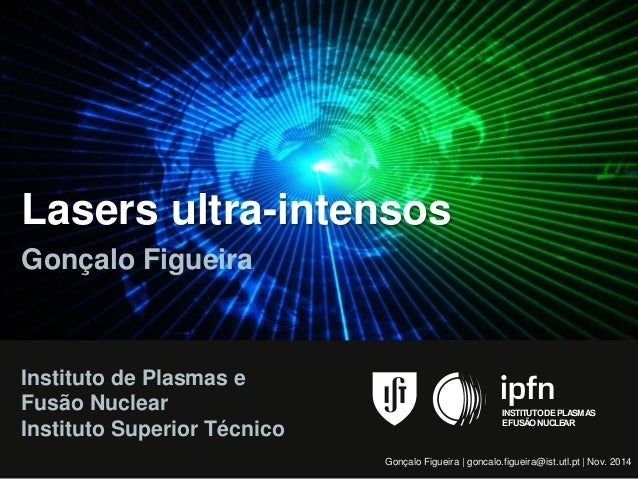 Lasers ultra-intensos  Gonçalo Figueira  Gonçalo Figueira | goncalo.figueira@ist.utl.pt | Nov. 2014  Instituto de Plasmas ...