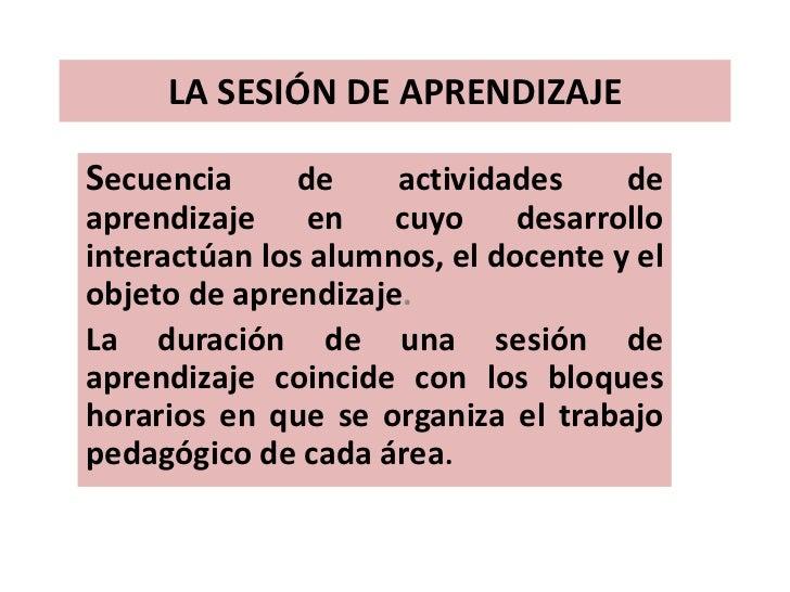 LA SESIÓN DE APRENDIZAJESecuencia      de    actividades     deaprendizaje en cuyo desarrollointeractúan los alumnos, el d...