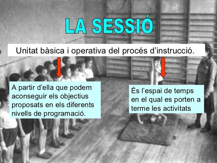 LA SESSIÓ Unitat bàsica i operativa del procés d'instrucció.  A partir d'ella que podem aconseguir els objectius proposats...