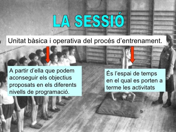 LA SESSIÓ Unitat bàsica i operativa del procés d'entrenament.  A partir d'ella que podem aconseguir els objectius proposat...