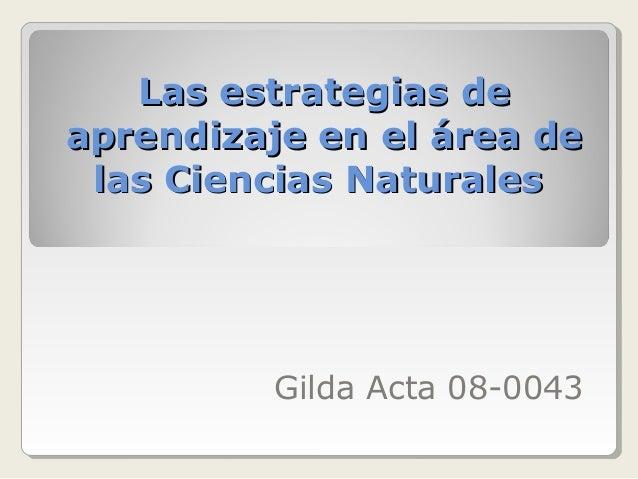 Las estrategias de aprendizaje en el área de las Ciencias Naturales  Gilda Acta 08-0043