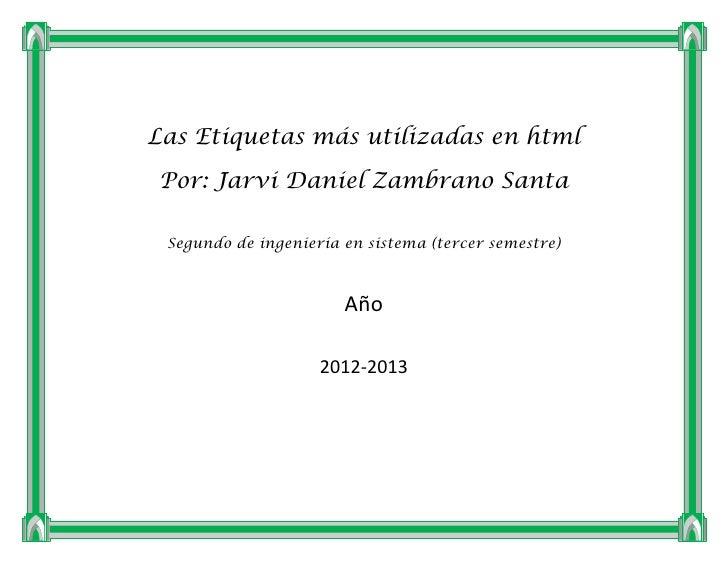 Las Etiquetas más utilizadas en htmlPor: Jarvi Daniel Zambrano Santa Segundo de ingeniería en sistema (tercer semestre)   ...