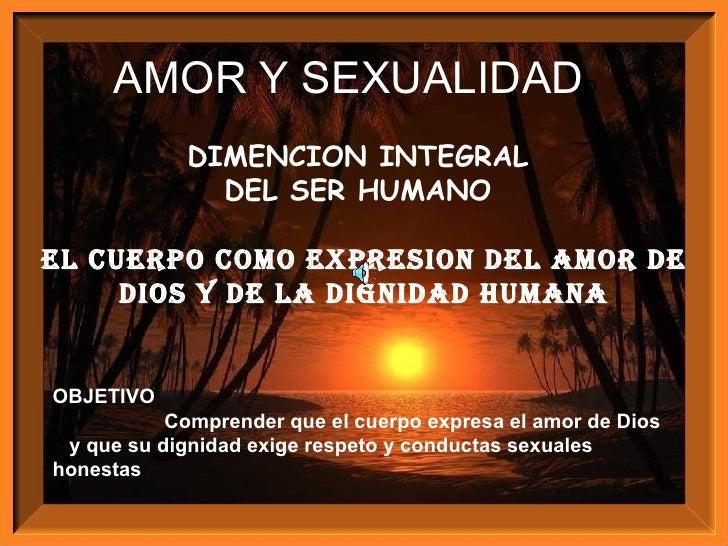 DIMENCION INTEGRAL  DEL SER HUMANO  El CUERPO COMO EXPRESION DEL AMOR DE DIOS Y DE LA DIGNIDAD HUMANA OBJETIVO Comprender ...