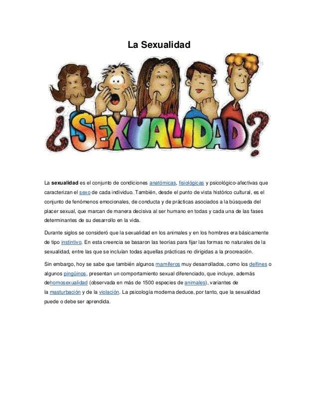 La Sexualidad La sexualidad es el conjunto de condiciones anatómicas, fisiológicas y psicológico-afectivas que caracteriza...