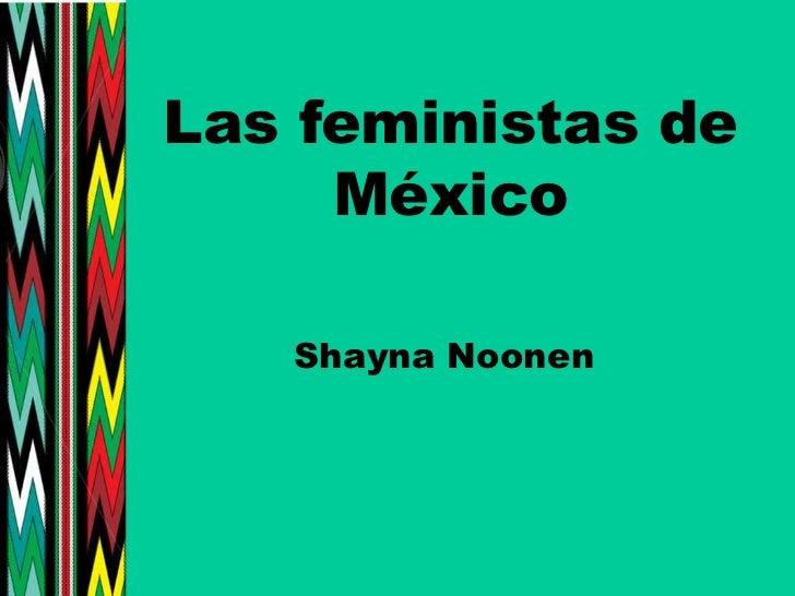 Las feministas de México<br />ShaynaNoonen<br />