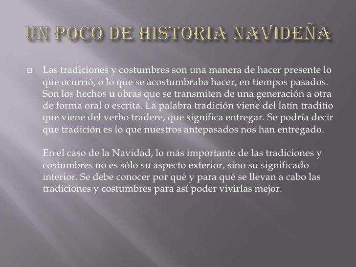 UN POCO DE HISTORIA NAVIDEÑA Las tradiciones y costumbres son una manera de hacer presente lo que ocurrió, o lo que se aco...