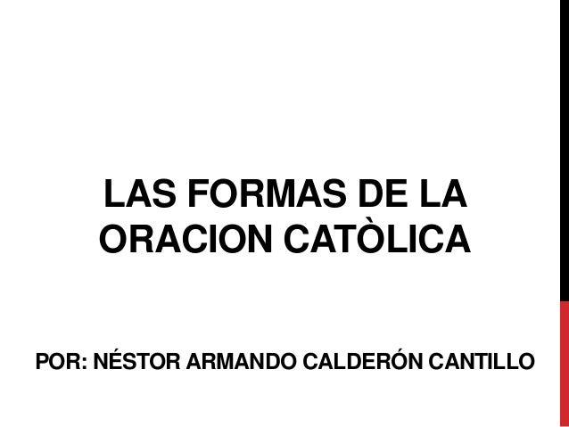 LAS FORMAS DE LA ORACION CATÒLICA POR: NÉSTOR ARMANDO CALDERÓN CANTILLO