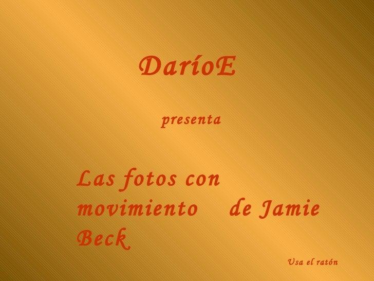 DaríoE presenta Las fotos con movimiento  de Jamie Beck Usa el ratón