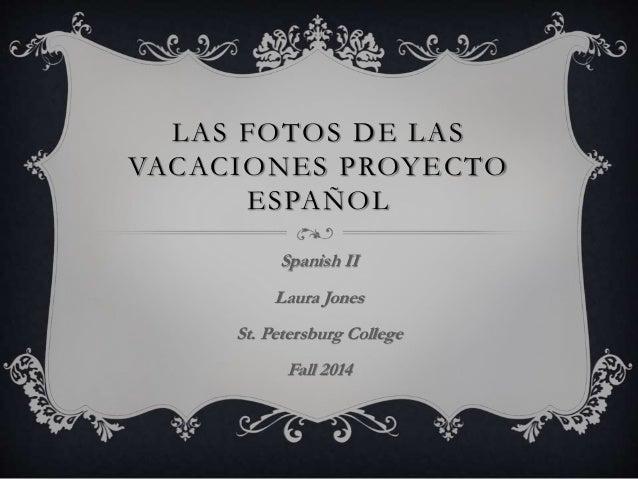 LAS FOTOS DE LAS  VACACIONES PROYECTO  ESPAÑOL  Spanish II  Laura Jones  St. Petersburg College  Fall 2014