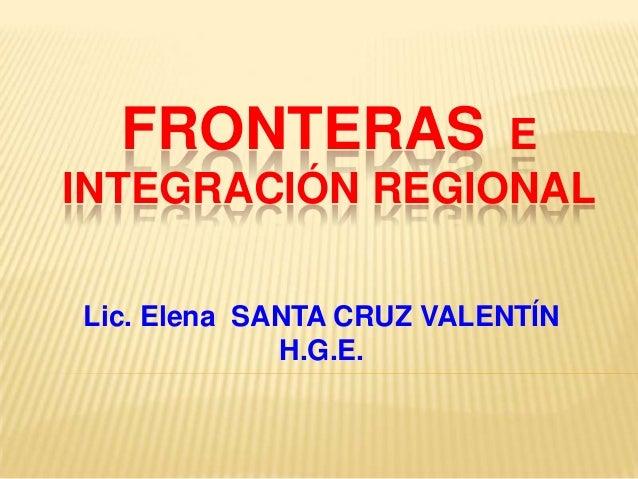 FRONTERAS  E INTEGRACIÓN REGIONAL Lic. Elena SANTA CRUZ VALENTÍN H.G.E.