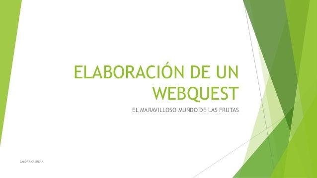 ELABORACIÓN DE UN  WEBQUEST  EL MARAVILLOSO MUNDO DE LAS FRUTAS  SANDRA CABRERA