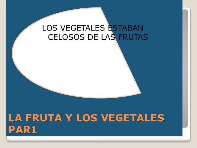 LA FRUTA Y LOS VEGETALES PAR1 LOS VEGETALES ESTABAN CELOSOS DE LAS FRUTAS