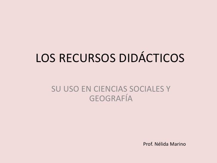 LOS RECURSOS DIDÁCTICOS  SU USO EN CIENCIAS SOCIALES Y           GEOGRAFÍA                        Prof. Nélida Marino