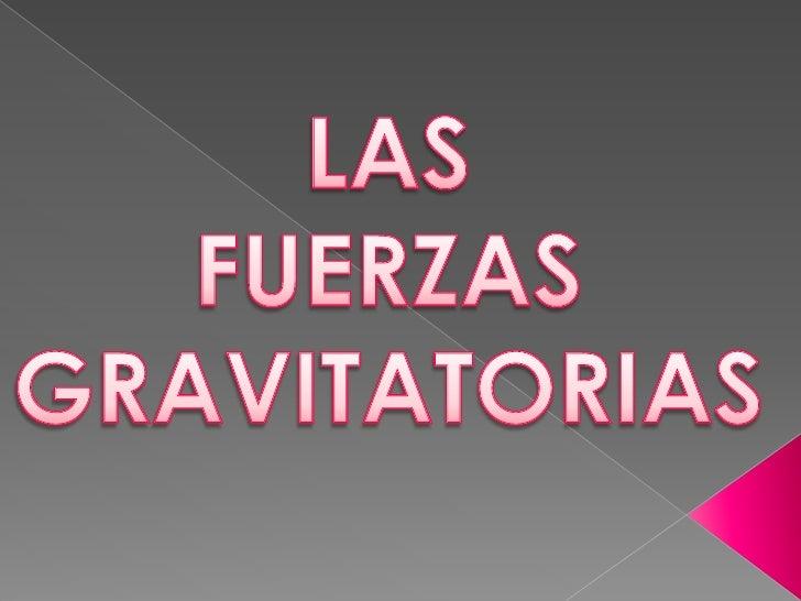 LAS <br />FUERZAS GRAVITATORIAS<br />