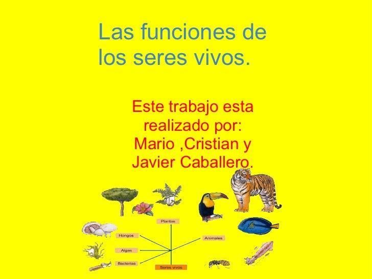 Este trabajo esta realizado por: Mario ,Cristian y Javier Caballero.  Las funciones de los seres vivos.