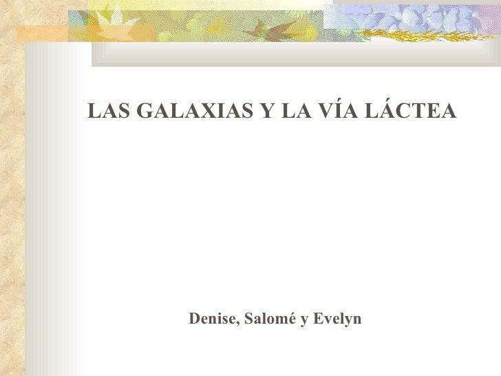 Denise, Salomé y Evelyn  LAS GALAXIAS Y LA VÍA LÁCTEA