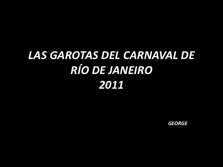 LAS GAROTAS DEL CARNAVAL DE RÍO DE JANEIRO2011<br />GEORGE<br />