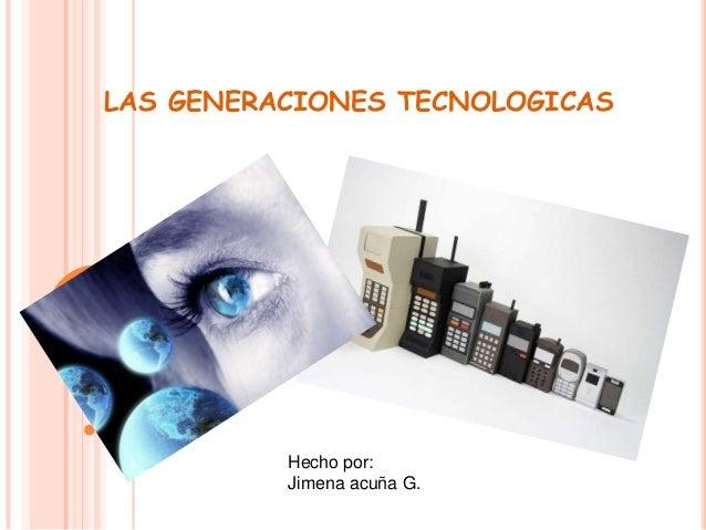 LAS GENERACIONES TECNOLOGICAS  Hecho por: Jimena acuña G.