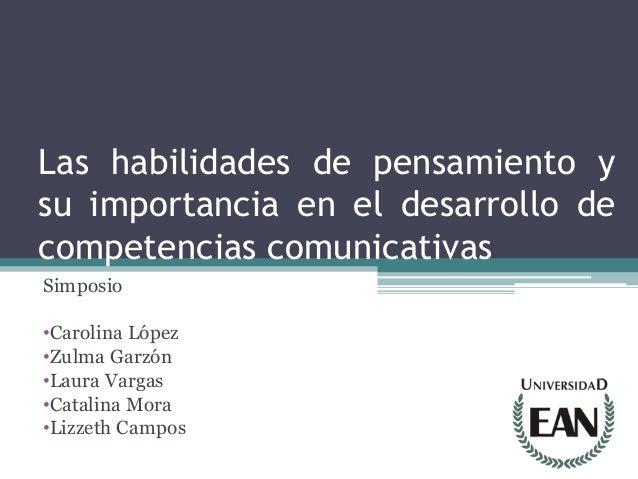 Las habilidades de pensamiento ysu importancia en el desarrollo decompetencias comunicativasSimposio•Carolina López•Zulma ...