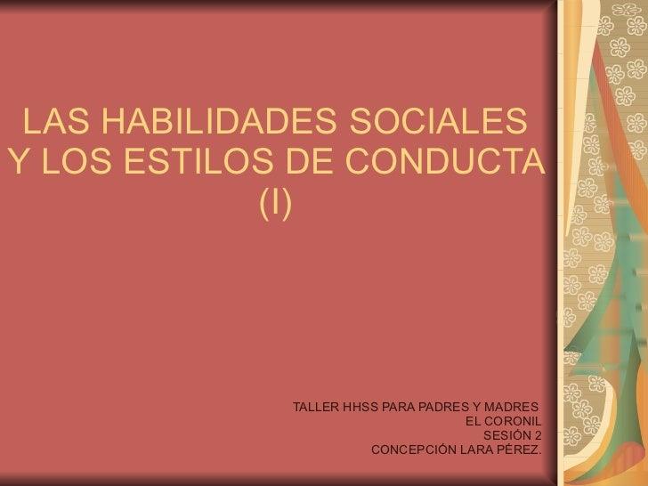 LAS HABILIDADES SOCIALES Y LOS ESTILOS DE CONDUCTA (I) TALLER HHSS PARA PADRES Y MADRES  EL CORONIL SESIÓN 2 CONCEPCIÓN LA...