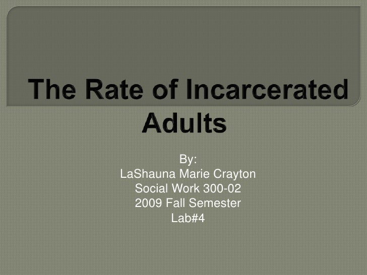 The Rate of Incarcerated <br />Adults<br />By:<br />LaShauna Marie Crayton<br />Social Work 300-02<br />2009 Fall Semeste...
