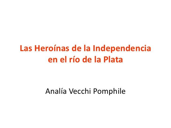 Las Heroínas de la Independencia       en el río de la Plata      Analía Vecchi Pomphile
