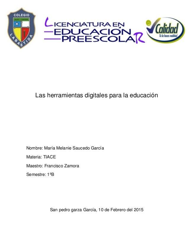 Las herramientas digitales para la educación Nombre: María Melanie Saucedo García Materia: TIACE Maestro: Francisco Zamora...