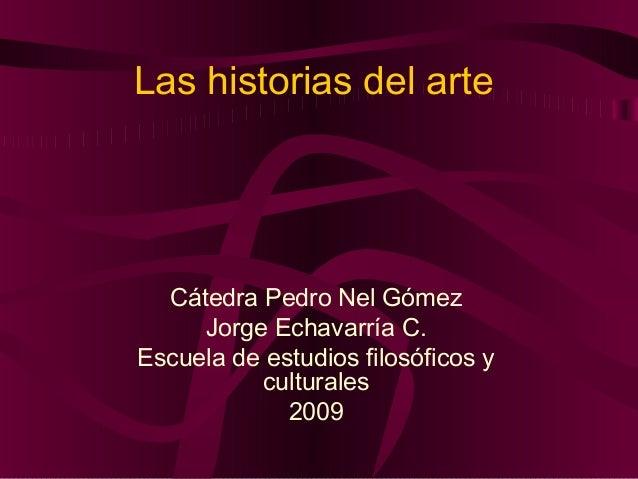 Las historias del arte  Cátedra Pedro Nel Gómez     Jorge Echavarría C.Escuela de estudios filosóficos y          cultural...