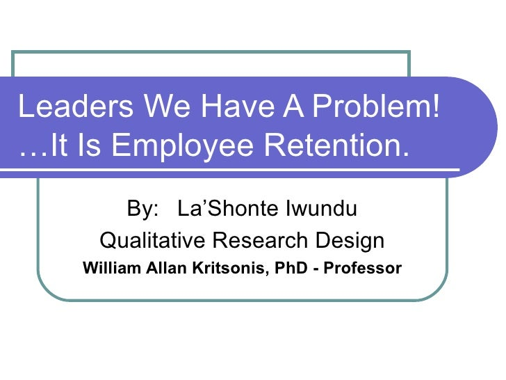 Leaders We Have A Problem! …It Is Employee Retention. By: La'Shonte Iwundu Qualitative Research Design William Allan Krits...