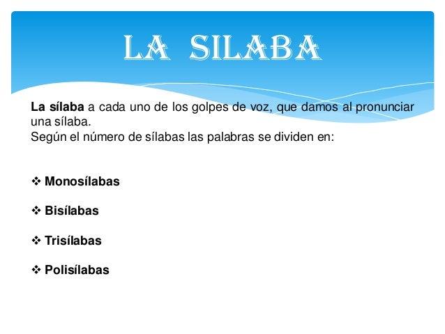 LA SILABALa sílaba a cada uno de los golpes de voz, que damos al pronunciaruna sílaba.Según el número de sílabas las palab...