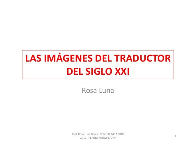 LAS IMÁGENES DEL TRADUCTOR       DEL SIGLO XXI               Rosa Luna        Prof. Rosa Luna Garcia CONFERENCIA PROZ     ...