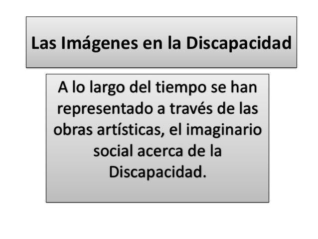 Las Imágenes en la Discapacidad A lo largo del tiempo se han representado a través de las obras artísticas, el imaginario ...