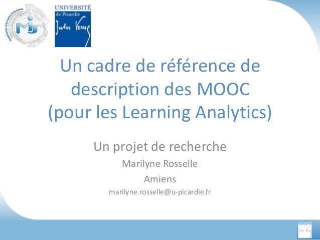 Un cadre de référence de description des MOOC (pour les Learning Analytics) Un projet de recherche Marilyne Rosselle Amien...