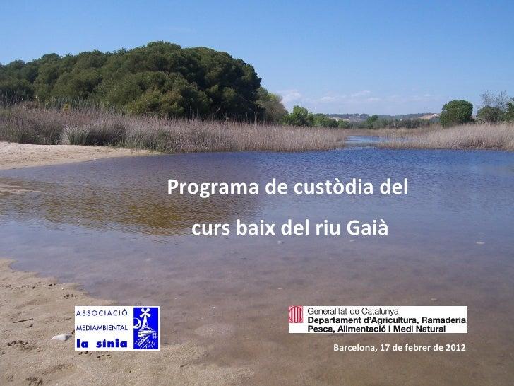 Programa de custòdia del  curs baix del riu Gaià                 Barcelona, 17 de febrer de 2012