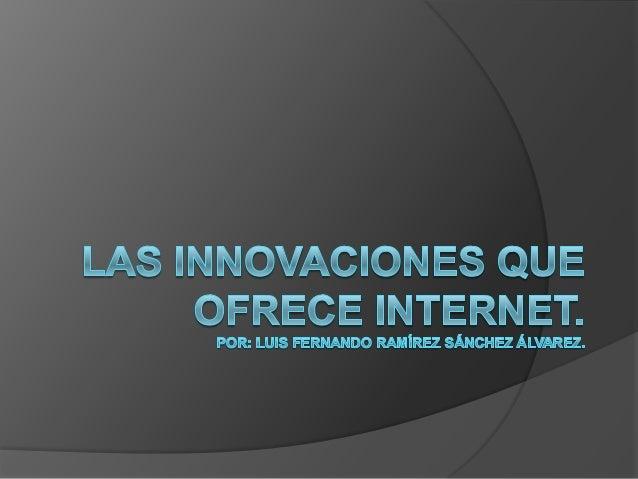 Introducción.   Dentro de esta exposición veremos cuales son las innovaciones que el internet nos puede ofrecer a los con...
